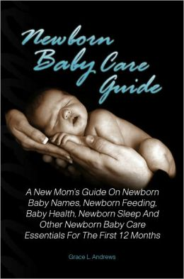 Newborn Baby Care Guide: A New Mom's Guide On Newborn Baby Names, Newborn Feeding, Baby Health, Newborn Sleep And Other Newborn Baby Care Essentials For The First 12 Months