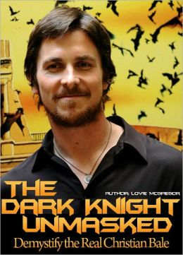 Christian Bale! The Dark Knight Unmasked : Demystify the Real Christian Bale