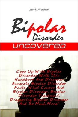 Bipolar Disorder Uncovered: Cope Up With Bipolar Disorder With This Handbook And Discover Accurate Bipolar Disorder Facts, What Causes And Bipolar Disorder, Bipolar Disorder Treatment, Diagnosing Bipolar Disorder And So Much More!