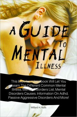 A Guide To Mental Illnesses: This Excellent Handbook Will Let You Learn The Different Common Mental Illness, Mental Disorders List, Mental Disorders Causes, Information On Adhd, Passive Aggressive Disorders And More!
