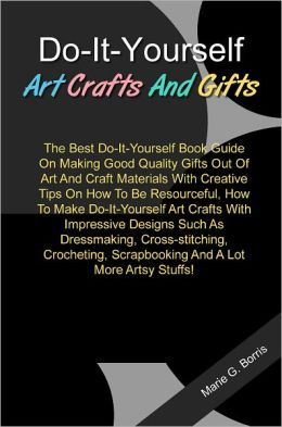 Do-It-Yourself Art Crafts And Gifts: The Best Do-It-Yourself Book Guide On Making Good Quality Gifts Out Of Art And Craft Materials With Creative Tips On How To Be Resourceful, How To Make Do-It-Yourself Art Crafts With Impressive Designs Such As...