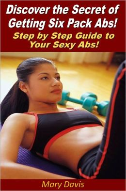 Discover the Secret of Getting Six Pack Abs! Step by Step Guide to Your Sexy Abs!