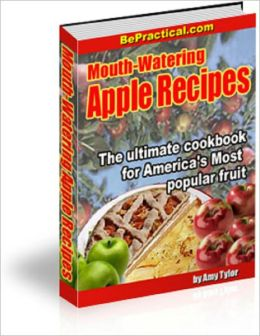 Mouth-Watering Apple Recipes: The Ultimate Cookbook for America's Most PopularFruit