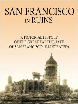 San Francisco in Ruins: A Pictorial History of the Great Earthquake of San Francisco (Illustrated)