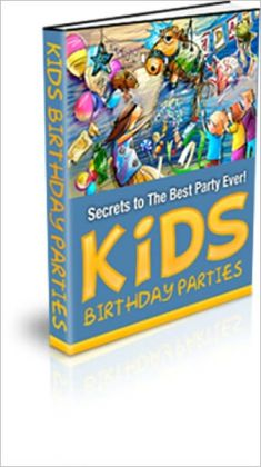 Kids Birthday Parties - Secrets to the Best Party Ever!