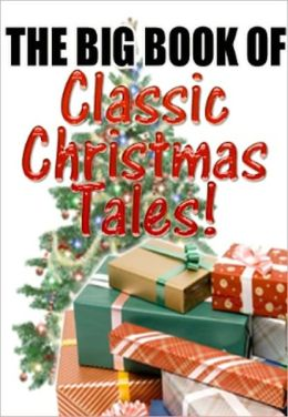 BIG BOOK OF CLASSIC CHRISTMAS TALES: Christmas at Fezziwig's Warehouse - Charles Dickens,The Fir-Tree - Hans Christian Andersen,The Christmas Masquerade - Mary E. Wilkins Freeman,The Shepherds and the Angels - Adapted from the Bills, and many more...