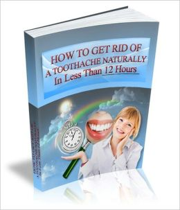 How To Get Rid Of A Toothache Naturally In Less Than 12 Hours - Discover The Secrets The Ancient Egyptians Have Known For Thousands Of Years In The Relief Of Toothache Pain!