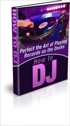 How To Be A DJ ( Disc Jockey)- Discover How To Perfect The Art Of Playing Records On The Decks!