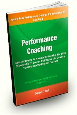 Performance Coaching; Make A Difference As A Mentor By Learning The Skills Of Mentorship To Become An Effective Life Coach In The Corporate World Or On the Field