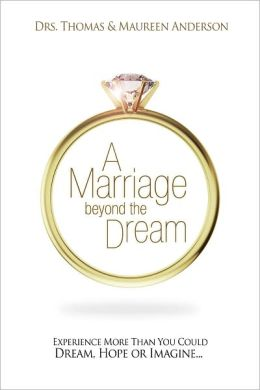 Marriage Beyond The Dream: More Than You Could Dream, Hope, or Imagine