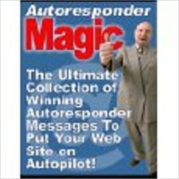 Autoresponder Magic: The Ultimate Collection of Winning Autoresponder Messages to Put Your Website on Autopilot (510 page)