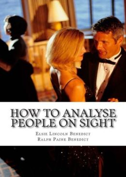 How To Analyze People On Sight - Through the Science of Human Analysis: The Five Human Types! A Psychology Classic By Elsie Lincoln Benedict!