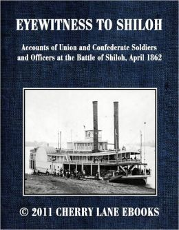 EYEWITNESS TO SHILOH - Accounts of Union and Confederate Soldiers and Officers at the Battle of Shiloh, April 1862