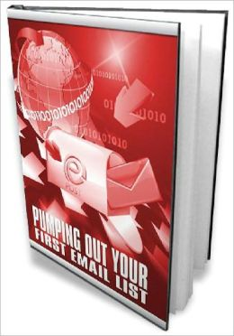 Pumping Out Your First Email List - Build Your Business Plus Email List From Scratch Without Knowing a Single Thing About Internet Marketing (Just Listed)