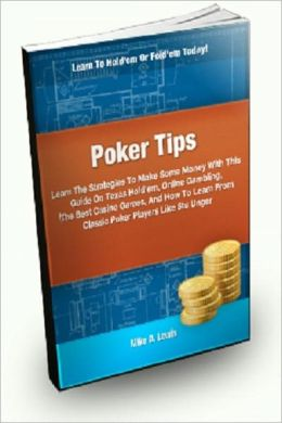 Poker Tips: Learn the Strategies To Win Some Money With This Guide On Texas Hold'em, Online Gambling, The Best Casino Games, And How To Learn From Classic Poker Players Like Stu Unger