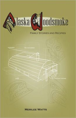 Alaska Woodsmoke: Family Stories and Recipes