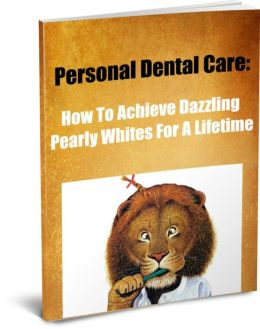 Personal Dental Care: How To Achieve Dazzling Pearly Whites For A Lifetime