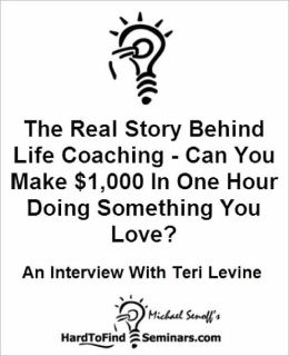 The Real Story Behind Life Coaching - Can You Make $1,000 In One Hour Doing Something You Love?: An Interview With Teri Levine