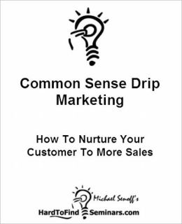 Common Sense Drip Marketing: How To Nurture Your Customers To More Sales