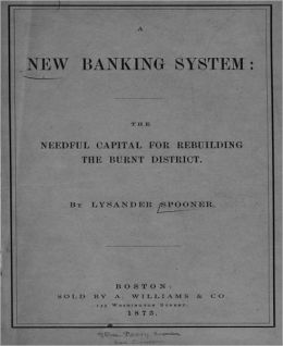 A New Banking System: The Needful Capital for Rebuilding the Burnt District! A Business Classic By Lysander Spooner!