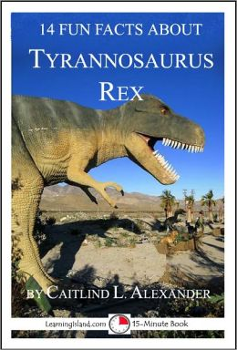 14 Fun Facts About Tyrannosaurus Rex: A 15-Minute Book
