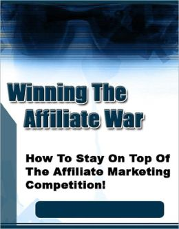 Winning The Affiliate War! How To Stay On Top Of The Affiliate Marketing Competition!