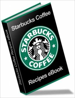 Tastes So Good, It's Addictive - The Ultimate Starbuck Coffee Recipes Book