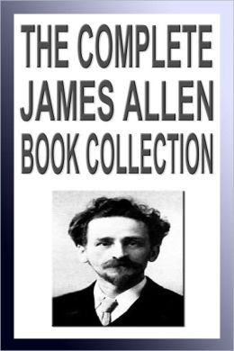 The Complete James Allen Book Collection (Twenty New Thought Books Including As A Man Thinketh, Byways to Blessedness, Men and Systems)