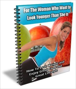 How to Lost Weight and Enjoy Great Food and Great Lifestyle - For the Woman Who Want to Look Younger than She Is