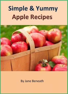 Simple and Yummy Homemade Apple Recipes: The Collection of America's Most Favorite Fruit
