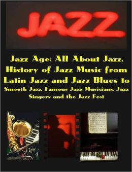 Jazz Age: All About Jazz, the History of Jazz Music from Latin Jazz and Jazz Blues to Smooth Jazz, Famous Jazz Musicians, Jazz Singers and the Jazz Fest