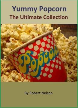 Yummy Popcorn: The Ultimate Collection of Gourmet Popcorn Recipes for Popcorn Lovers