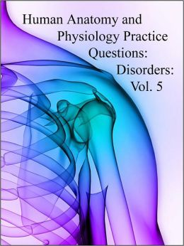 Human Anatomy and Physiology Practice Questions: Disorders: Vol. 5