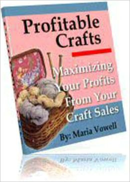 Profitable Crafts Book One: Maximizing Your Profits From Your Craft Sales - Deciding What Types Of products To Create, Pricing Your Products For Maximum Profits, Selling Your Products, Recommended Resources, Plus Detailed Instructions For Making Crafts