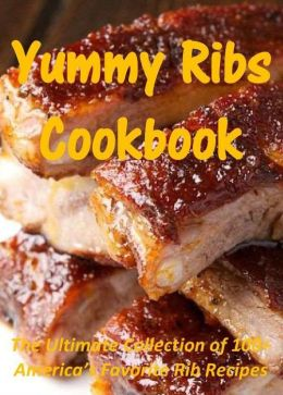 Yummy Ribs Cookbook: The Ultimate Collection of 100+ America's Favorite Rib Recipes