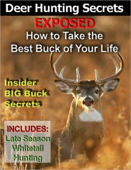 Deer Hunting Secrets Exposed - How To Take The Best Buck Of Your Life -- Whitetail Deer Hunting - Deer Rifle - Archery Deer Hunting