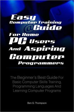 Easy Computer Training Guide For Home PC Users and Aspiring Computer Programmers: The Beginner's Best Guide For Basic Computer Skills Training, Programming Languages And Learning Computer Programs