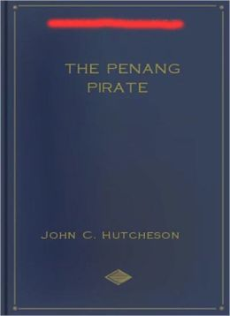 The Penang Pirate: A Pirate Tales, Nautical, Short Story Collection Classic By John Conroy Hutcheson!