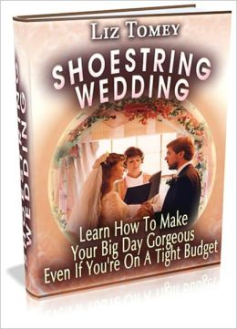 Shoe String Wedding - Learn How to Make Your Big Day Gorgeous Even If you're on a Tight Budget