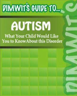 Dimwit's Guide to Autism: What Your Child Would Like You to Know About this Disorder