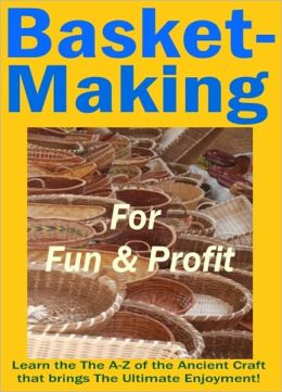 Basket Making for Fun and Profit - Learn the A-Z of the Ancient Craft that Brings the Ultimate Enjoyment!
