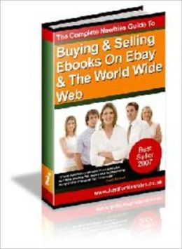 The Complete Newbies Guide to Buying and Selling Ebooks on Ebay and the World Wide Web