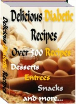 Delicious Diabetic Recipes: Over 500 Yummy Recipes (Desserts, Entrees, Snacks and More)