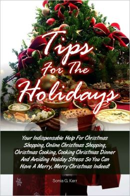 Tips For The Holidays: Your Indispensable Help For Christmas Shopping, Online Christmas Shopping, Christmas Cooking, Cooking Christmas Dinner And Avoiding Holiday Stress So You Can Have A Merry, Merry Christmas Indeed!