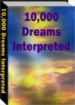 10,000 Dreams Interpreted - Learn How to Harness the Power of Your Dreams for Greater Wealth, Happier Relationships and a More Fulfilling Life!