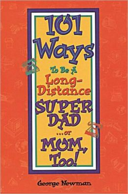 101 Ways To Be A Long-Distance SUPER DAD . . . or MOM, Too!