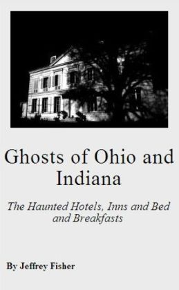 Ghosts of Ohio and Indiana: The Haunted Hotels, Inns and Bed and Breakfasts