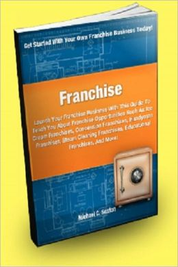 Franchise: Launch Your Franchise Business With This Guide To Teach You about Franchise Opportunities Such As Ice Cream Franchises, Concession Franchises, Handyman Franchises, Steam Cleaning Franchises, Educational Franchises And More!