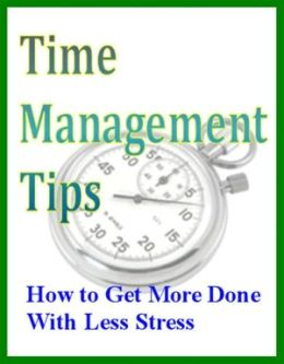 Time Management Tips: How to Get More Done With Less Stress
