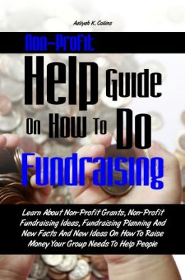 Non-Profit Help Guide On How To Do Fundraising: Learn About Non-Profit Grants, Non-Profit Fundraising Ideas, Fundraising Planning And New Facts And New Ideas On How To Raise Money Your Group Needs To Help People